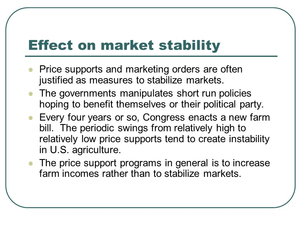 Effect on market stability Price supports and marketing orders are often justified as measures to stabilize markets. The governments manipulates short