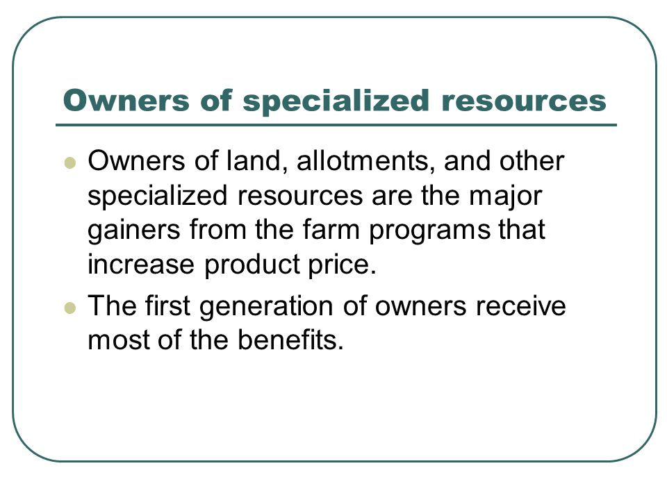 Owners of specialized resources Owners of land, allotments, and other specialized resources are the major gainers from the farm programs that increase