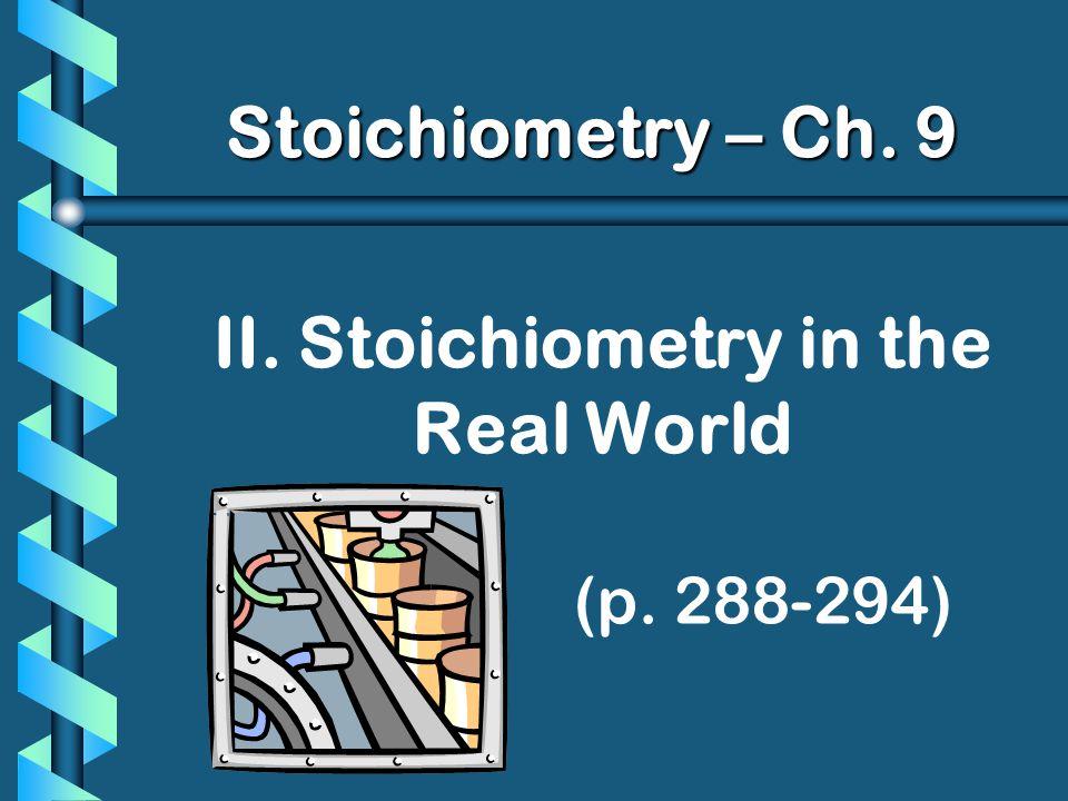 II. Stoichiometry in the Real World (p. 288-294) Stoichiometry – Ch. 9