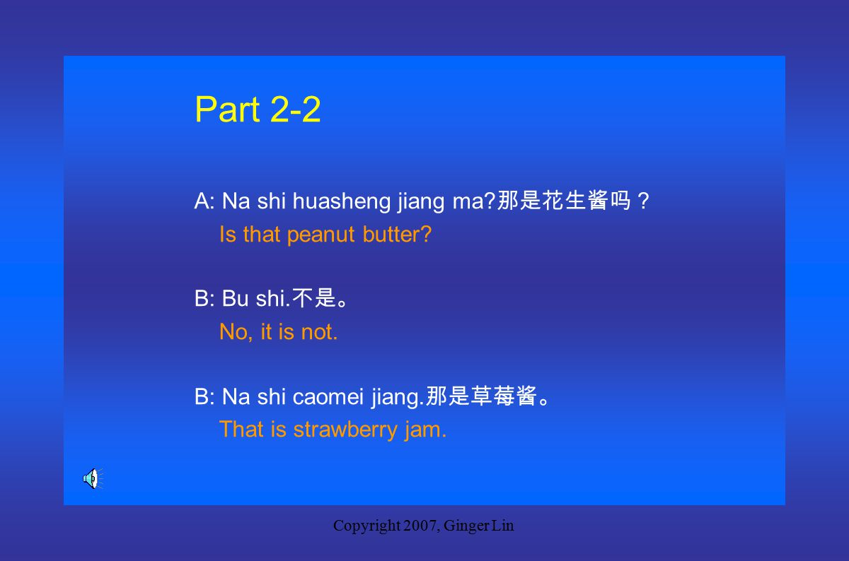 Copyright 2007, Ginger Lin Part 2-1 A: Zhe shi yumi ma.