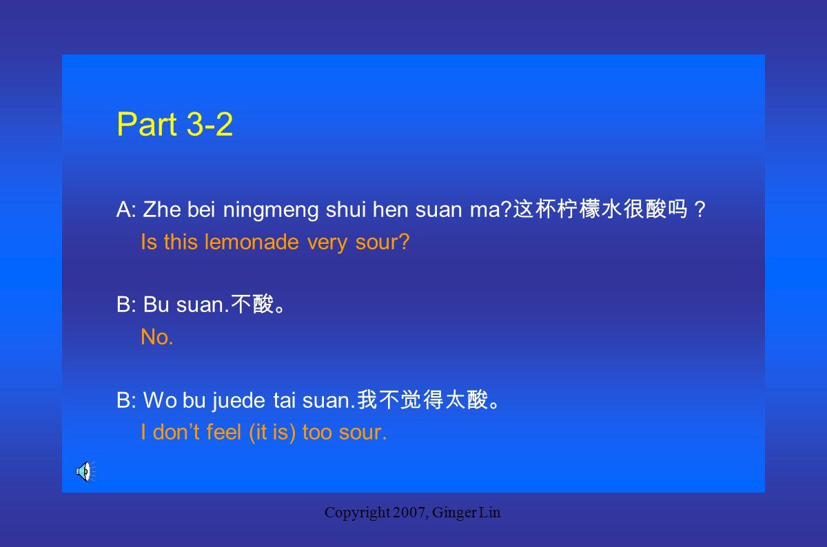 Copyright 2007, Ginger Lin Part 3-1 A: Zhege binggan hen tian ma.