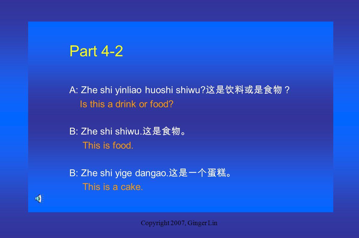 Copyright 2007, Ginger Lin Part 4-1 A: Zhe shi yinliao huoshi shuiguo.