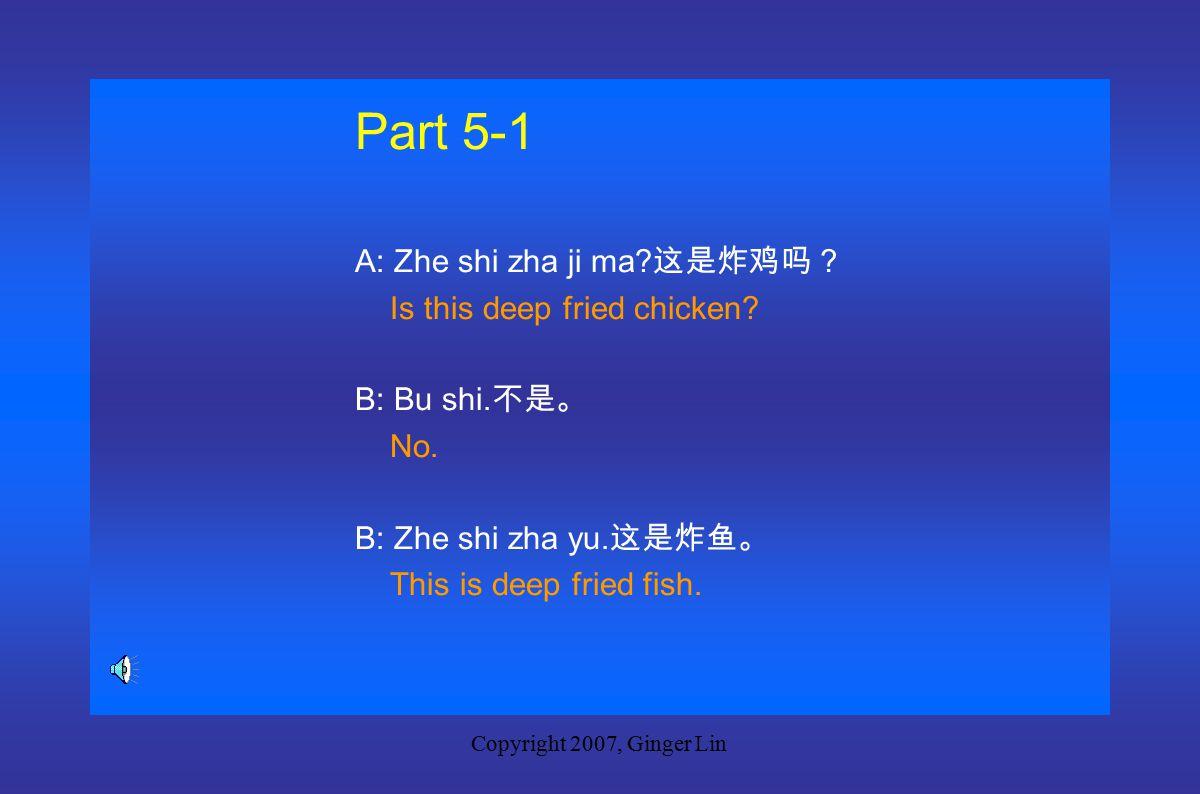 Copyright 2007, Ginger Lin Part 5 New Words zha yu 炸鱼 deep fried fish naiyou 奶油 butter danjuan 蛋卷 egg rolls