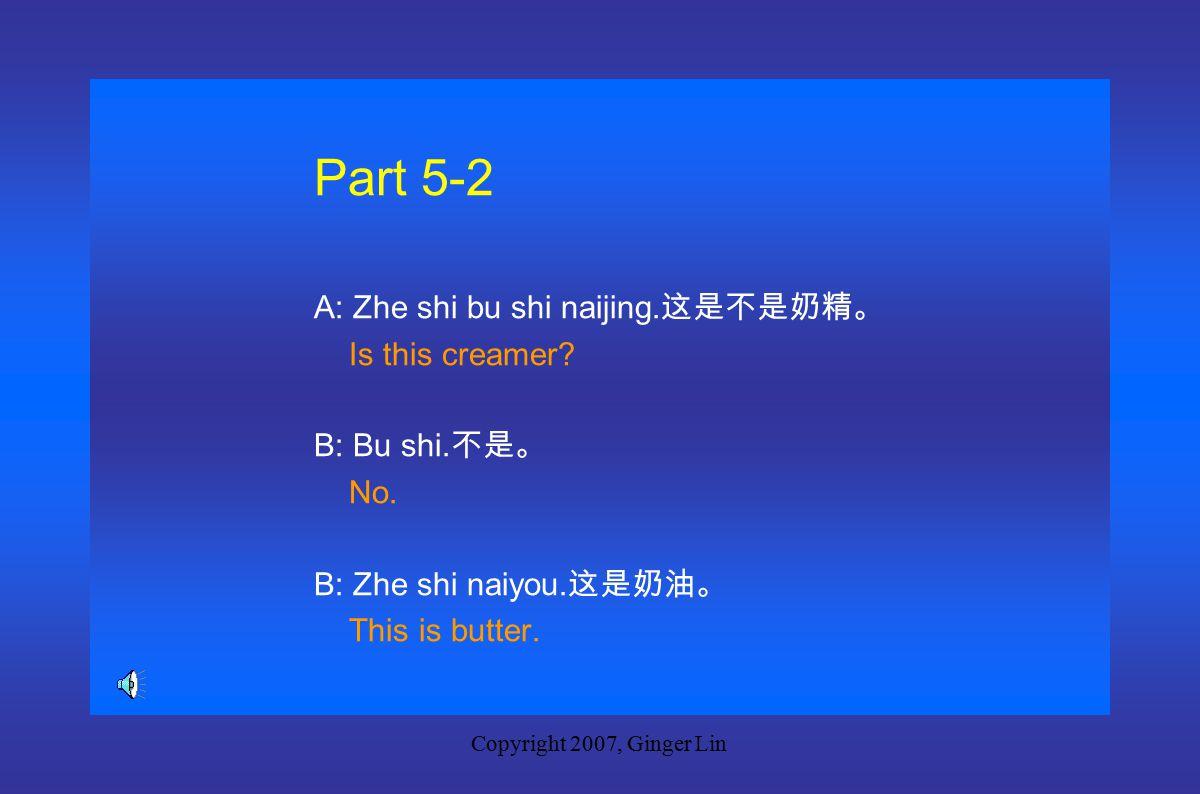 Copyright 2007, Ginger Lin Part 5-1 A: Zhe shi zha ji ma.