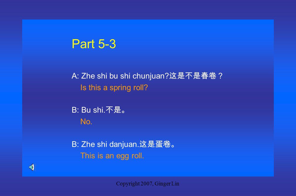 Copyright 2007, Ginger Lin Part 5-2 A: Zhe shi bu shi naijing.