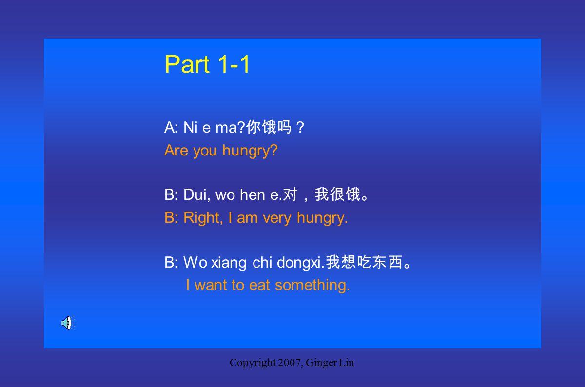 Copyright 2007, Ginger Lin Part Part 1 New Words dongxi 东西 thing, stuff feichang 非常 very huoshi 或是 or ganggang 刚刚 just