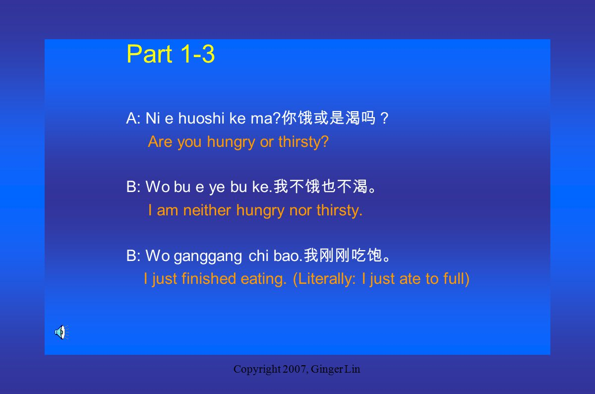 Copyright 2007, Ginger Lin Part 1-2 A: Ni ke ma. 你渴吗。 Are you thirsty.