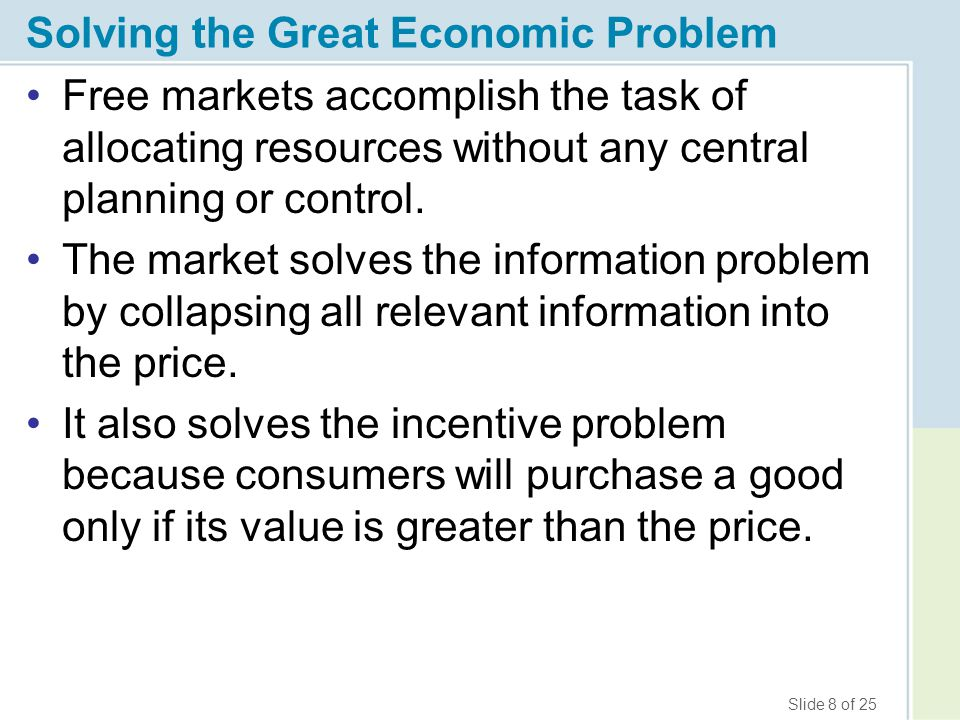 Slide 9 of 25 Solving the Great Economic Problem Through the price system, markets force consumers to compare the value of their uses of a good with the value of the good in alternative uses.