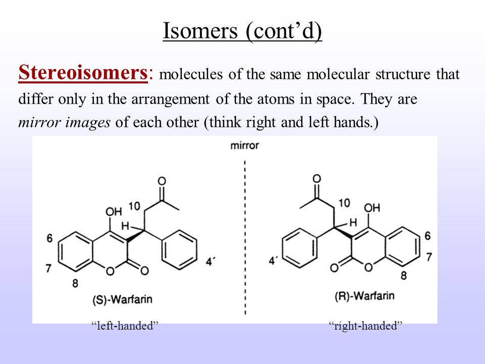 Isomers (cont'd) Stereoisomers: molecules of the same molecular structure that differ only in the arrangement of the atoms in space.