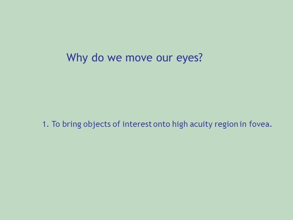 Why do we move our eyes? 1. To bring objects of interest onto high acuity region in fovea.