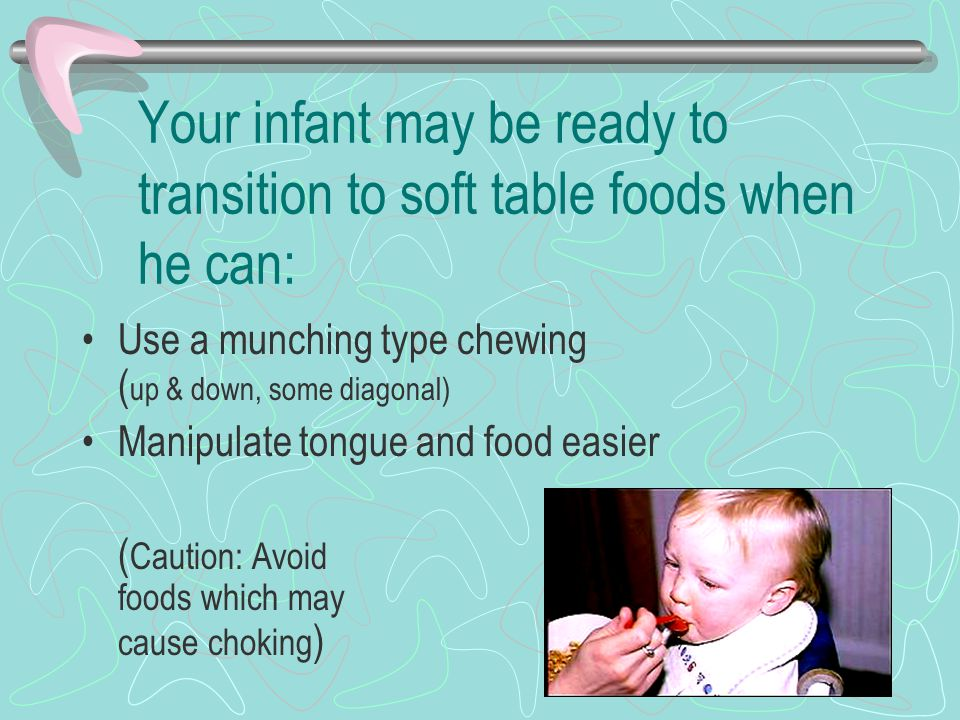 Your infant may be ready to transition to soft table foods when he can: Use a munching type chewing ( up & down, some diagonal) Manipulate tongue and food easier ( Caution: Avoid foods which may cause choking )