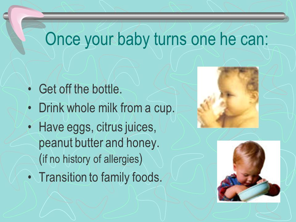 Once your baby turns one he can: Get off the bottle.