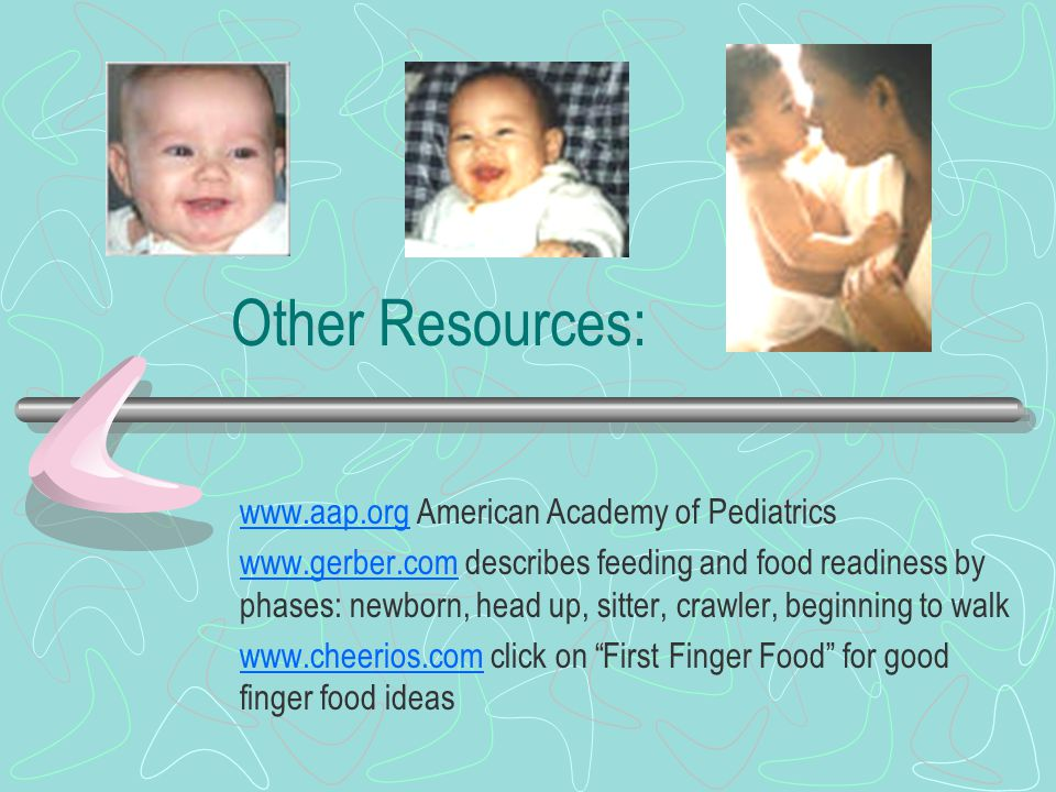 Other Resources: www.aap.orgwww.aap.org American Academy of Pediatrics www.gerber.comwww.gerber.com describes feeding and food readiness by phases: newborn, head up, sitter, crawler, beginning to walk www.cheerios.comwww.cheerios.com click on First Finger Food for good finger food ideas