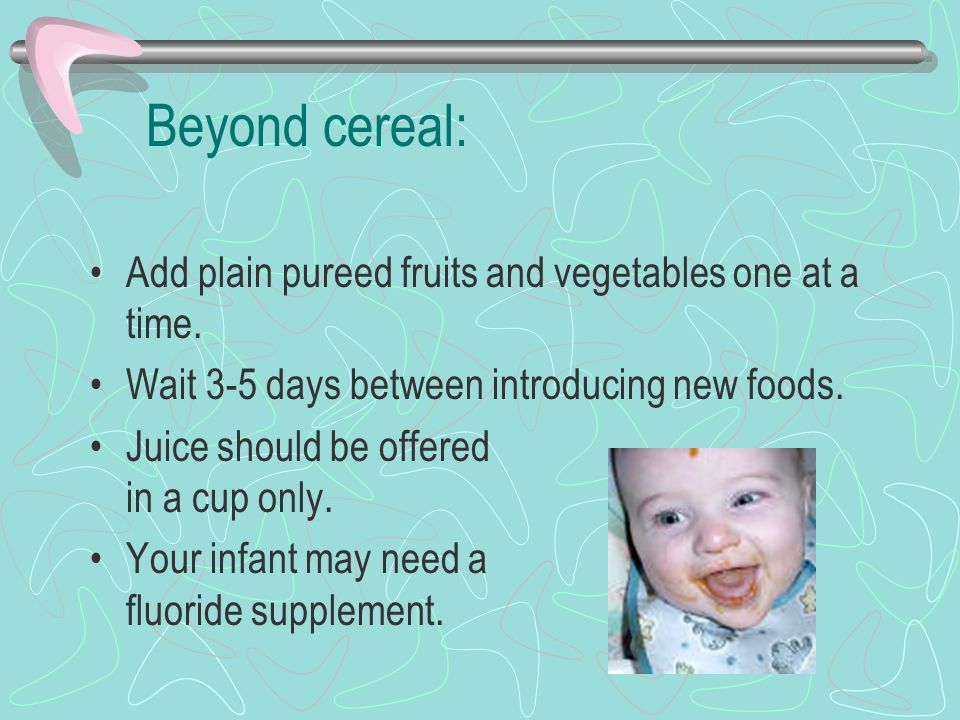 Beyond cereal: Add plain pureed fruits and vegetables one at a time. Wait 3-5 days between introducing new foods. Juice should be offered in a cup onl