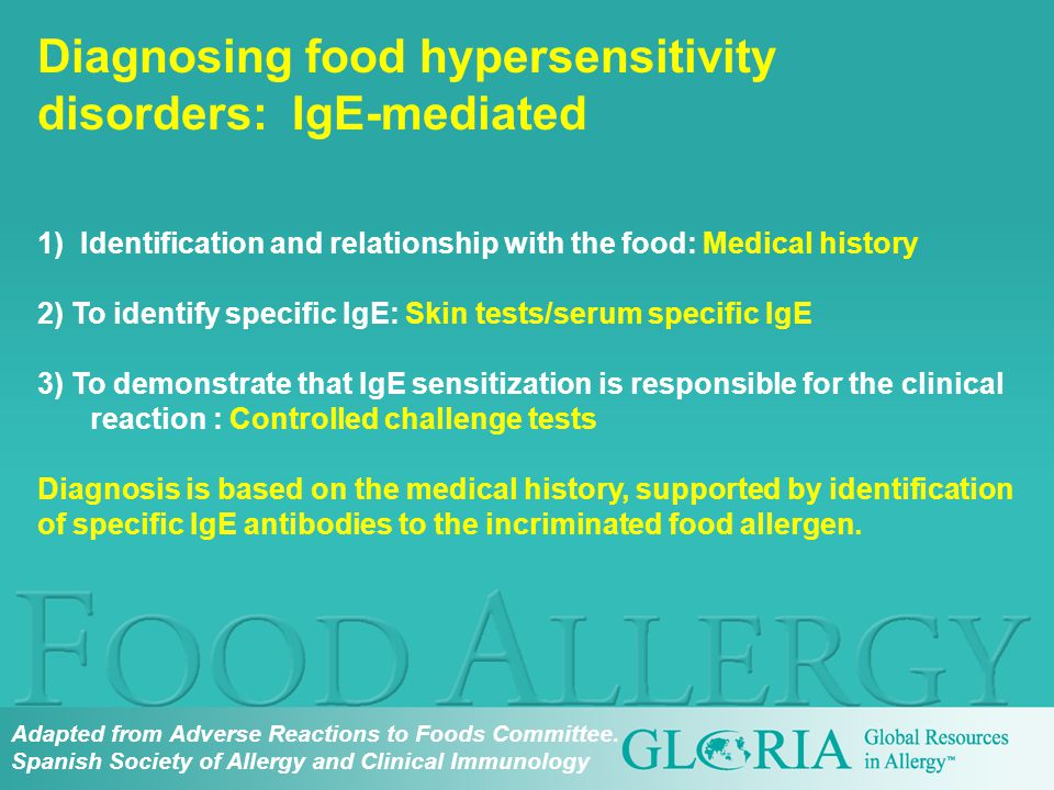 1) Identification and relationship with the food: Medical history 2) To identify specific IgE: Skin tests/serum specific IgE 3) To demonstrate that IgE sensitization is responsible for the clinical reaction : Controlled challenge tests Diagnosis is based on the medical history, supported by identification of specific IgE antibodies to the incriminated food allergen.
