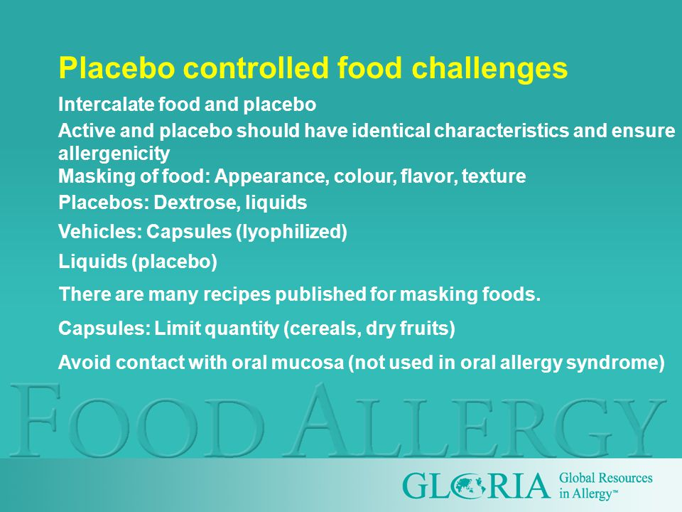 Placebo controlled food challenges Intercalate food and placebo Active and placebo should have identical characteristics and ensure allergenicity Masking of food: Appearance, colour, flavor, texture Placebos: Dextrose, liquids Vehicles: Capsules (lyophilized) Liquids (placebo) There are many recipes published for masking foods.
