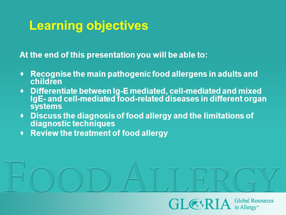 Learning objectives At the end of this presentation you will be able to:  Recognise the main pathogenic food allergens in adults and children  Differentiate between Ig-E mediated, cell-mediated and mixed IgE- and cell-mediated food-related diseases in different organ systems  Discuss the diagnosis of food allergy and the limitations of diagnostic techniques  Review the treatment of food allergy