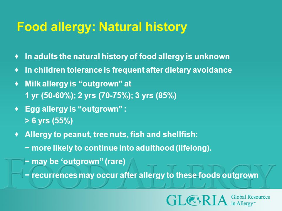  In adults the natural history of food allergy is unknown  In children tolerance is frequent after dietary avoidance  Milk allergy is outgrown at 1 yr (50-60%); 2 yrs (70-75%); 3 yrs (85%)  Egg allergy is outgrown : > 6 yrs (55%)  Allergy to peanut, tree nuts, fish and shellfish: − more likely to continue into adulthood (lifelong).
