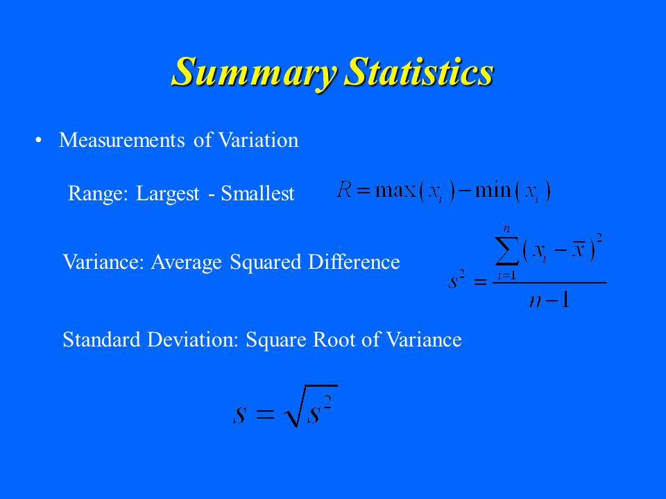 Summary Statistics Measurements of Variation Range: Largest - Smallest Standard Deviation: Square Root of Variance Variance: Average Squared Differenc