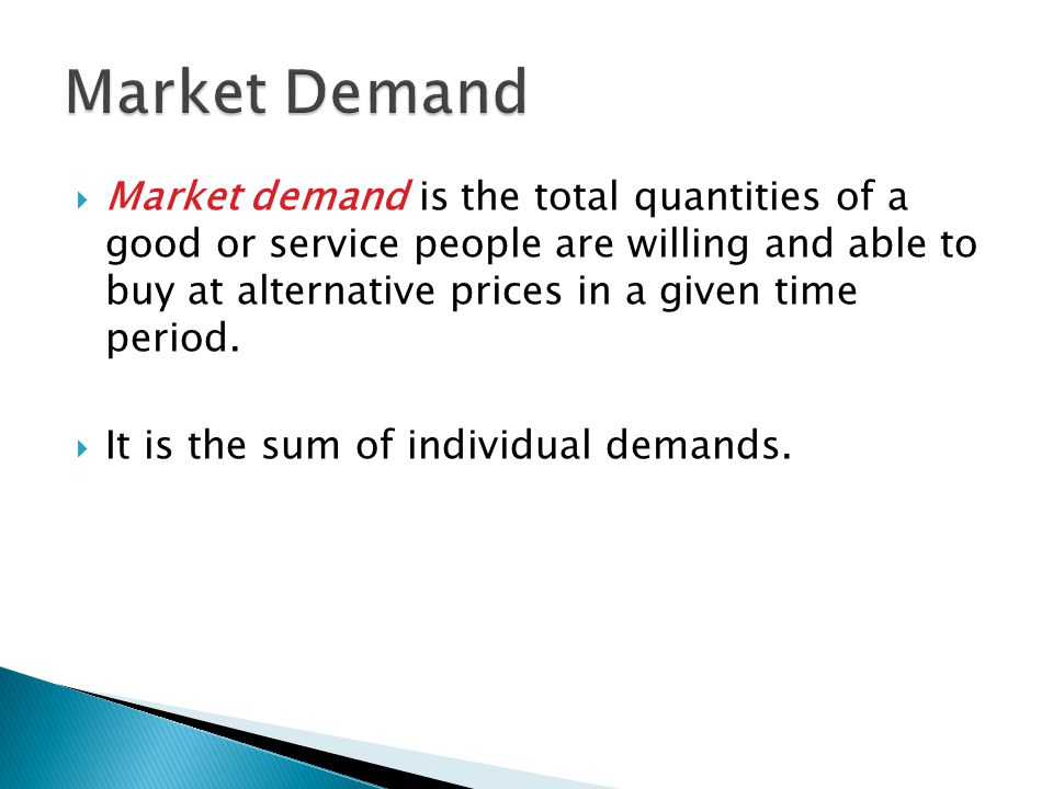  Market demand is the total quantities of a good or service people are willing and able to buy at alternative prices in a given time period.