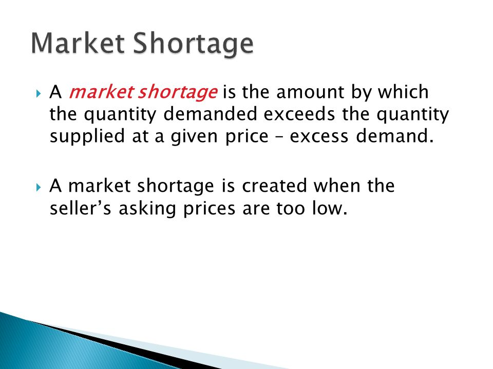  A market shortage is the amount by which the quantity demanded exceeds the quantity supplied at a given price – excess demand.