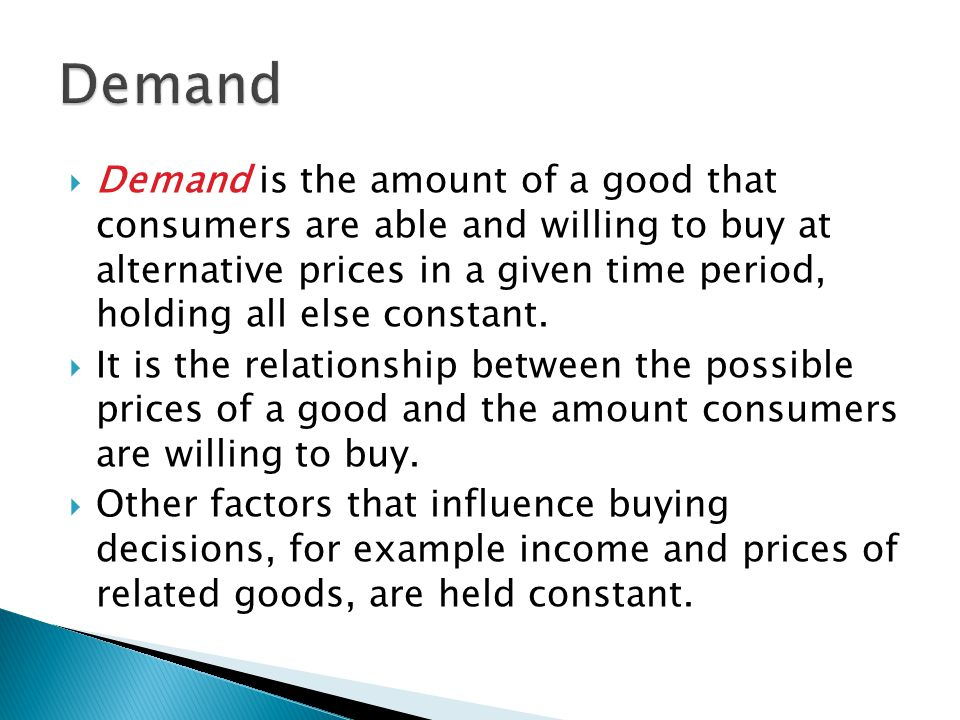  Demand is the amount of a good that consumers are able and willing to buy at alternative prices in a given time period, holding all else constant.