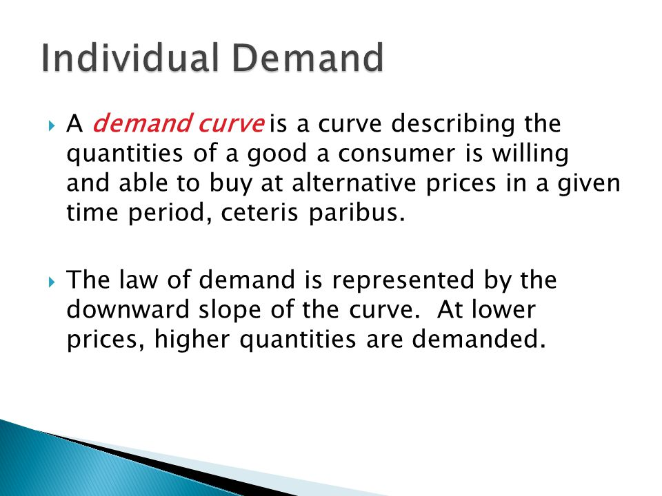  A demand curve is a curve describing the quantities of a good a consumer is willing and able to buy at alternative prices in a given time period, ceteris paribus.