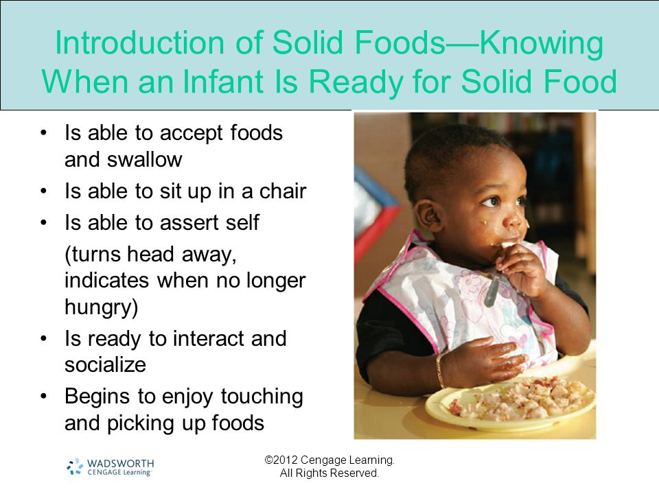 ©2012 Cengage Learning. All Rights Reserved. Introduction of Solid Foods—Knowing When an Infant Is Ready for Solid Food Is able to accept foods and sw