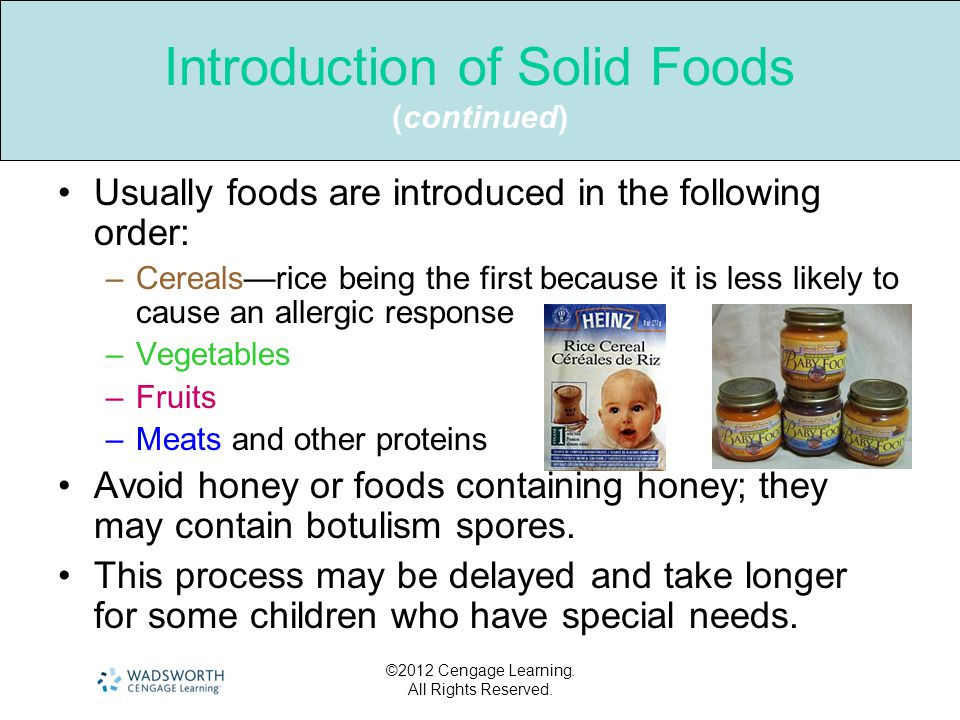 ©2012 Cengage Learning. All Rights Reserved. Introduction of Solid Foods (continued) Usually foods are introduced in the following order: –Cereals—ric