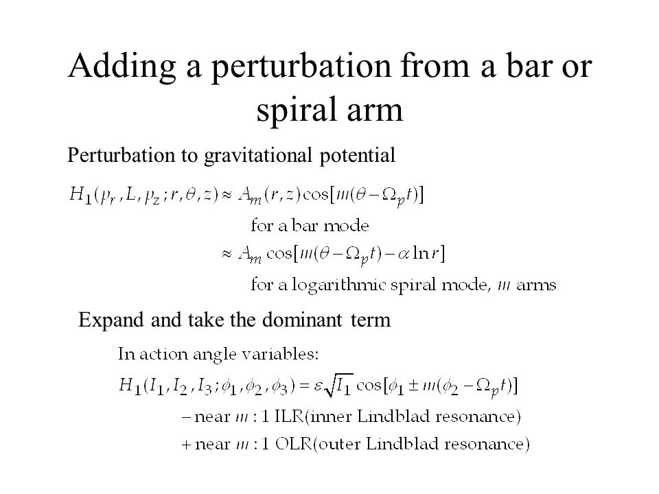 Adding a perturbation from a bar or spiral arm Expand and take the dominant term Perturbation to gravitational potential