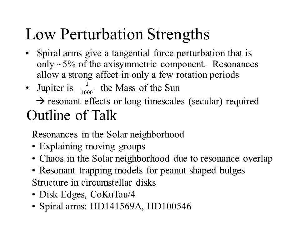 Low Perturbation Strengths Spiral arms give a tangential force perturbation that is only ~5% of the axisymmetric component. Resonances allow a strong