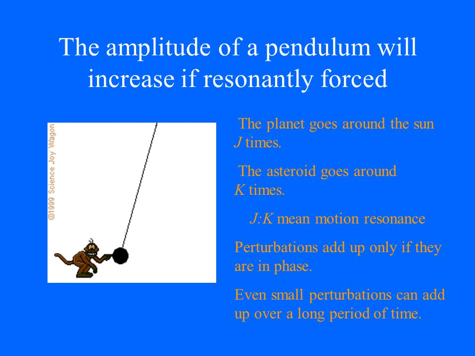 The amplitude of a pendulum will increase if resonantly forced The planet goes around the sun J times. The asteroid goes around K times. J:K mean moti