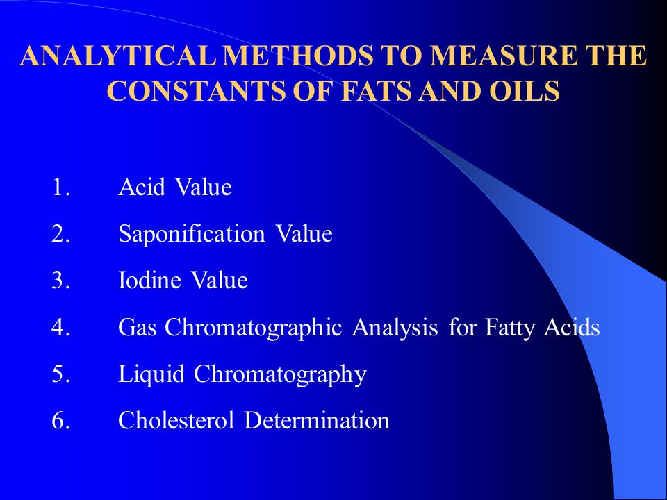 ANALYTICAL METHODS TO MEASURE THE CONSTANTS OF FATS AND OILS 1.Acid Value 2.Saponification Value 3.Iodine Value 4.Gas Chromatographic Analysis for Fatty Acids 5.Liquid Chromatography 6.Cholesterol Determination