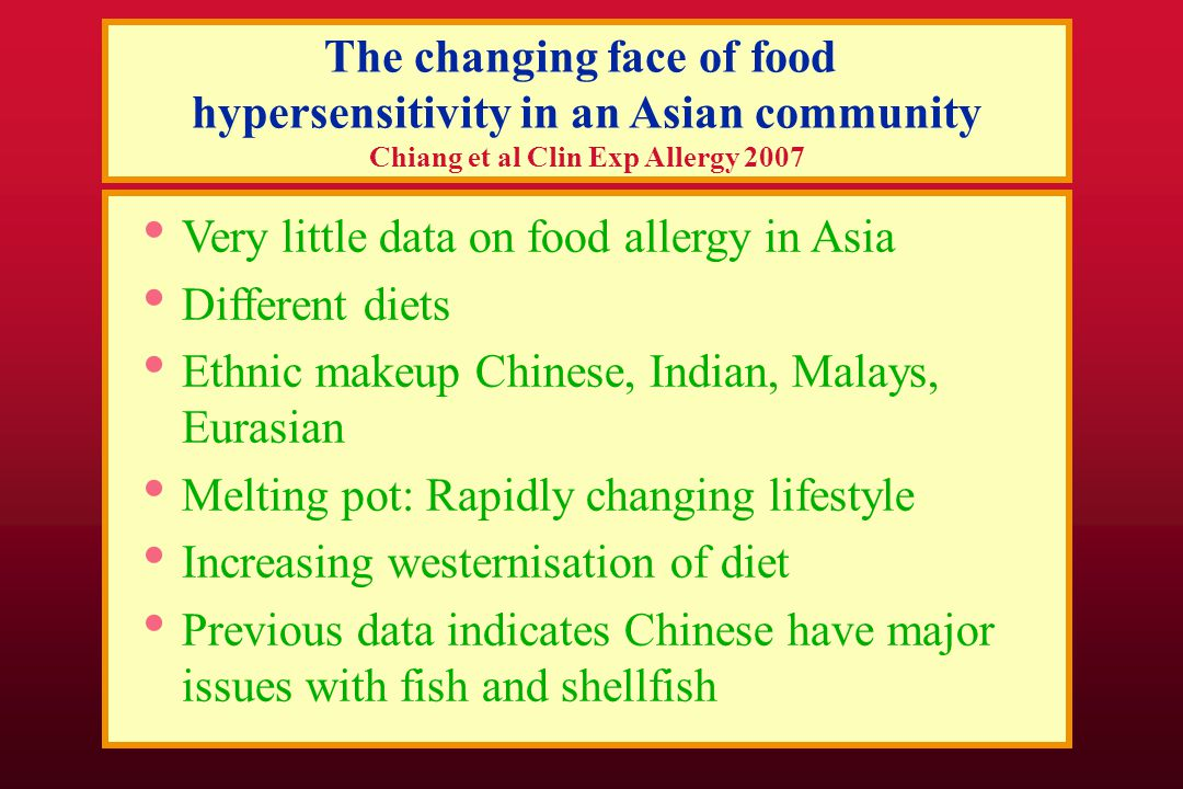 The changing face of food hypersensitivity in an Asian community Chiang et al Clin Exp Allergy 2007 Very little data on food allergy in Asia Different diets Ethnic makeup Chinese, Indian, Malays, Eurasian Melting pot: Rapidly changing lifestyle Increasing westernisation of diet Previous data indicates Chinese have major issues with fish and shellfish