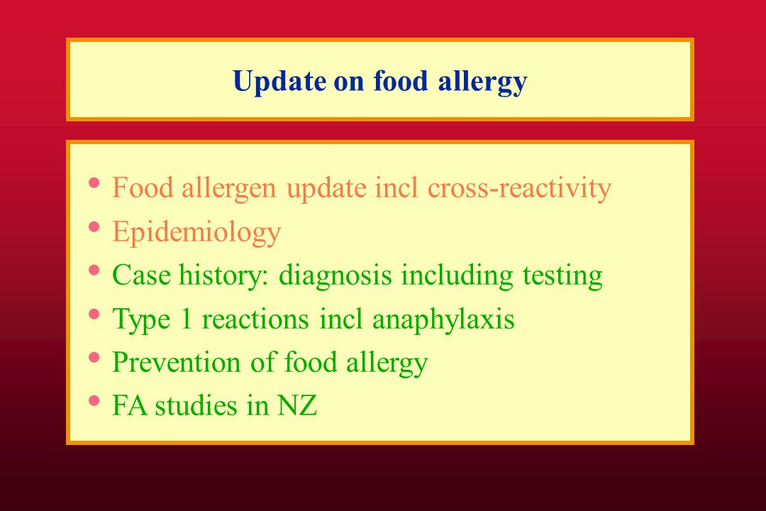 Update on food allergy Epidemiology Food allergen update incl cross-reactivity Case history: diagnosis including testing Type 1 reactions incl anaphylaxis Prevention of food allergy FA studies in NZ