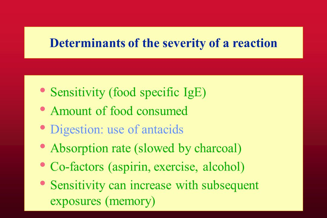 Determinants of the severity of a reaction Sensitivity (food specific IgE) Amount of food consumed Digestion: use of antacids Absorption rate (slowed by charcoal) Co-factors (aspirin, exercise, alcohol) Sensitivity can increase with subsequent exposures (memory)