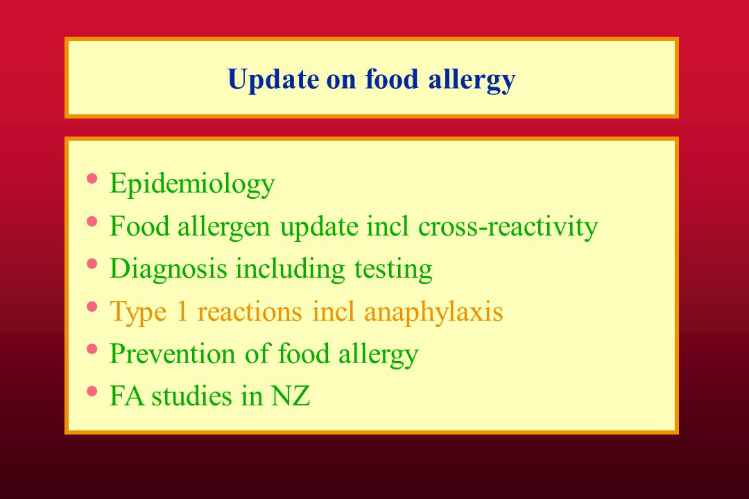 Update on food allergy Epidemiology Food allergen update incl cross-reactivity Diagnosis including testing Type 1 reactions incl anaphylaxis Prevention of food allergy FA studies in NZ