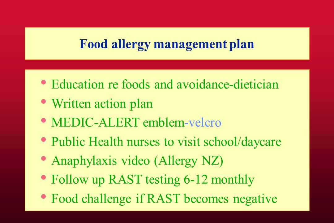 Food allergy management plan Education re foods and avoidance-dietician Written action plan MEDIC-ALERT emblem-velcro Public Health nurses to visit school/daycare Anaphylaxis video (Allergy NZ) Follow up RAST testing 6-12 monthly Food challenge if RAST becomes negative