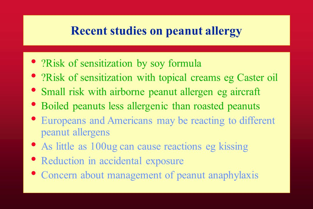 Recent studies on peanut allergy Risk of sensitization by soy formula Risk of sensitization with topical creams eg Caster oil Small risk with airborne peanut allergen eg aircraft Boiled peanuts less allergenic than roasted peanuts Europeans and Americans may be reacting to different peanut allergens As little as 100ug can cause reactions eg kissing Reduction in accidental exposure Concern about management of peanut anaphylaxis
