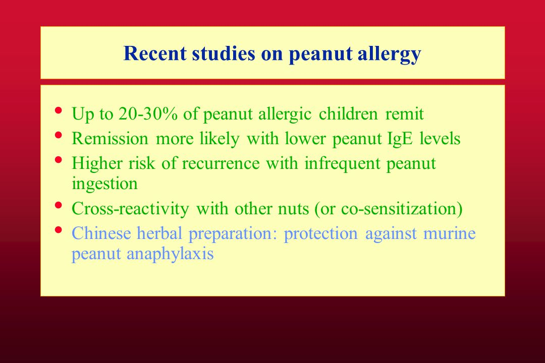 Recent studies on peanut allergy Up to 20-30% of peanut allergic children remit Remission more likely with lower peanut IgE levels Higher risk of recurrence with infrequent peanut ingestion Cross-reactivity with other nuts (or co-sensitization) Chinese herbal preparation: protection against murine peanut anaphylaxis