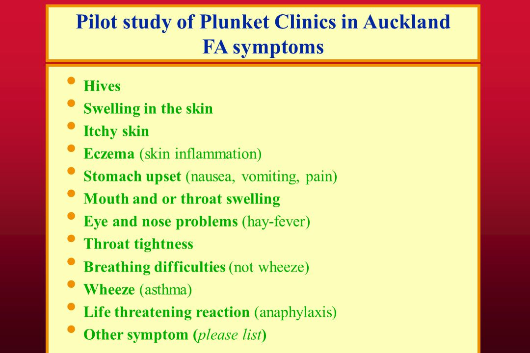 Pilot study of Plunket Clinics in Auckland FA symptoms Hives Swelling in the skin Itchy skin Eczema (skin inflammation) Stomach upset (nausea, vomiting, pain) Mouth and or throat swelling Eye and nose problems (hay-fever) Throat tightness Breathing difficulties (not wheeze) Wheeze (asthma) Life threatening reaction (anaphylaxis) Other symptom (please list)