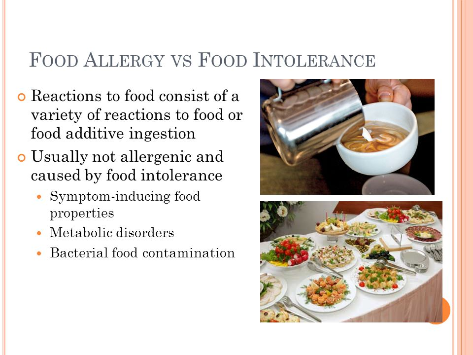 F OOD A LLERGY VS F OOD I NTOLERANCE Reactions to food consist of a variety of reactions to food or food additive ingestion Usually not allergenic and caused by food intolerance Symptom-inducing food properties Metabolic disorders Bacterial food contamination