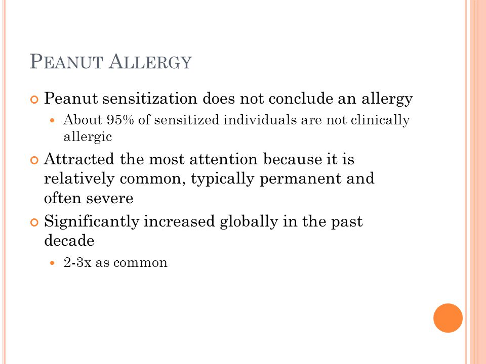 P EANUT A LLERGY Peanut sensitization does not conclude an allergy About 95% of sensitized individuals are not clinically allergic Attracted the most attention because it is relatively common, typically permanent and often severe Significantly increased globally in the past decade 2-3x as common