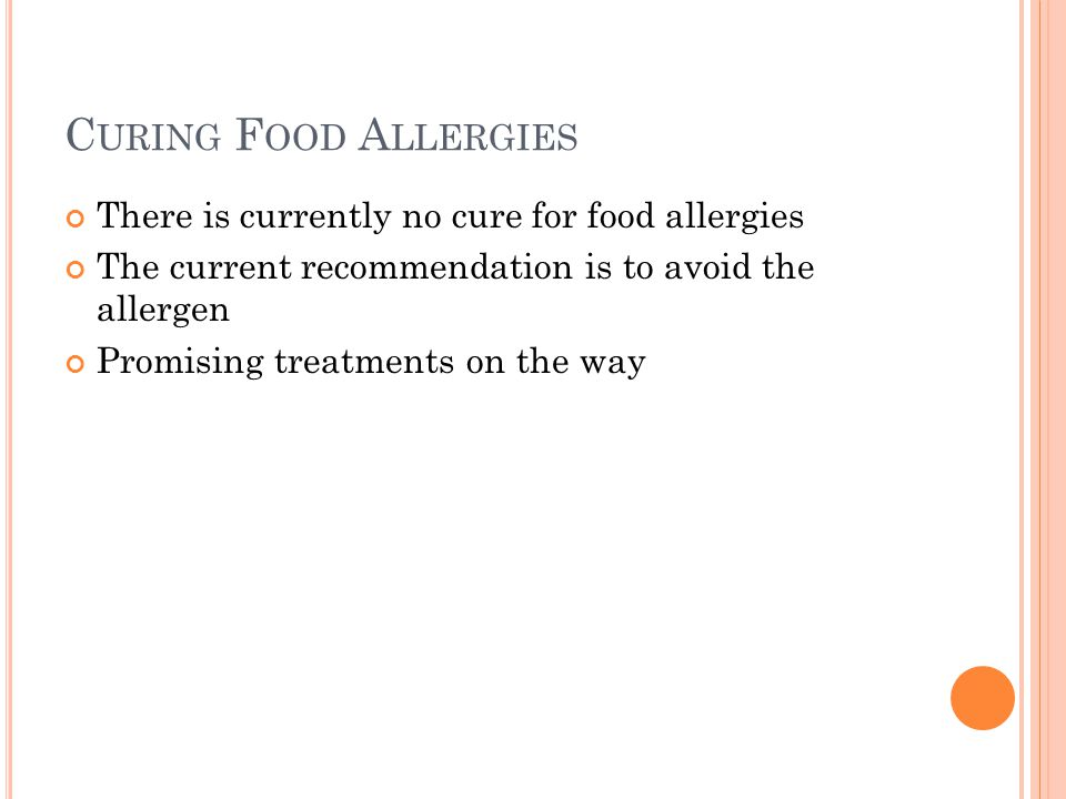 C URING F OOD A LLERGIES There is currently no cure for food allergies The current recommendation is to avoid the allergen Promising treatments on the way