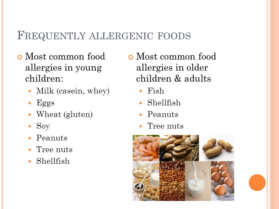 F REQUENTLY ALLERGENIC FOODS Most common food allergies in young children: Milk (casein, whey) Eggs Wheat (gluten) Soy Peanuts Tree nuts Shellfish Most common food allergies in older children & adults Fish Shellfish Peanuts Tree nuts