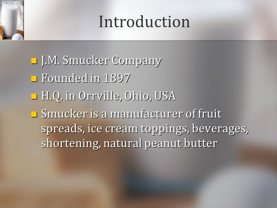 Introduction J.M. Smucker Company J.M. Smucker Company Founded in 1897 Founded in 1897 H.Q. in Orrville, Ohio, USA H.Q. in Orrville, Ohio, USA Smucker