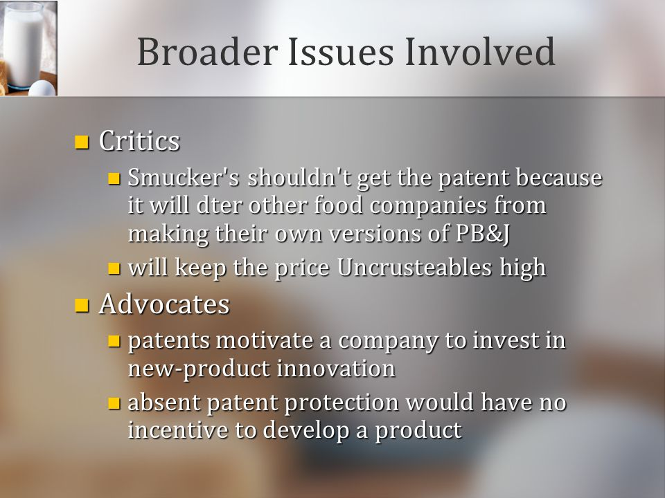 Broader Issues Involved Critics Critics Smucker's shouldn't get the patent because it will dter other food companies from making their own versions of