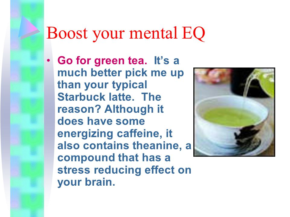 Boost your mental EQ Go for green tea. It's a much better pick me up than your typical Starbuck latte. The reason? Although it does have some energizi