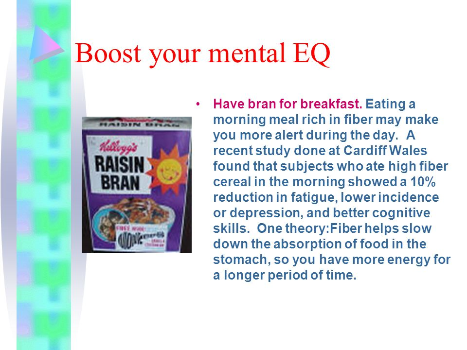 Boost your mental EQ Have bran for breakfast. Eating a morning meal rich in fiber may make you more alert during the day. A recent study done at Cardi