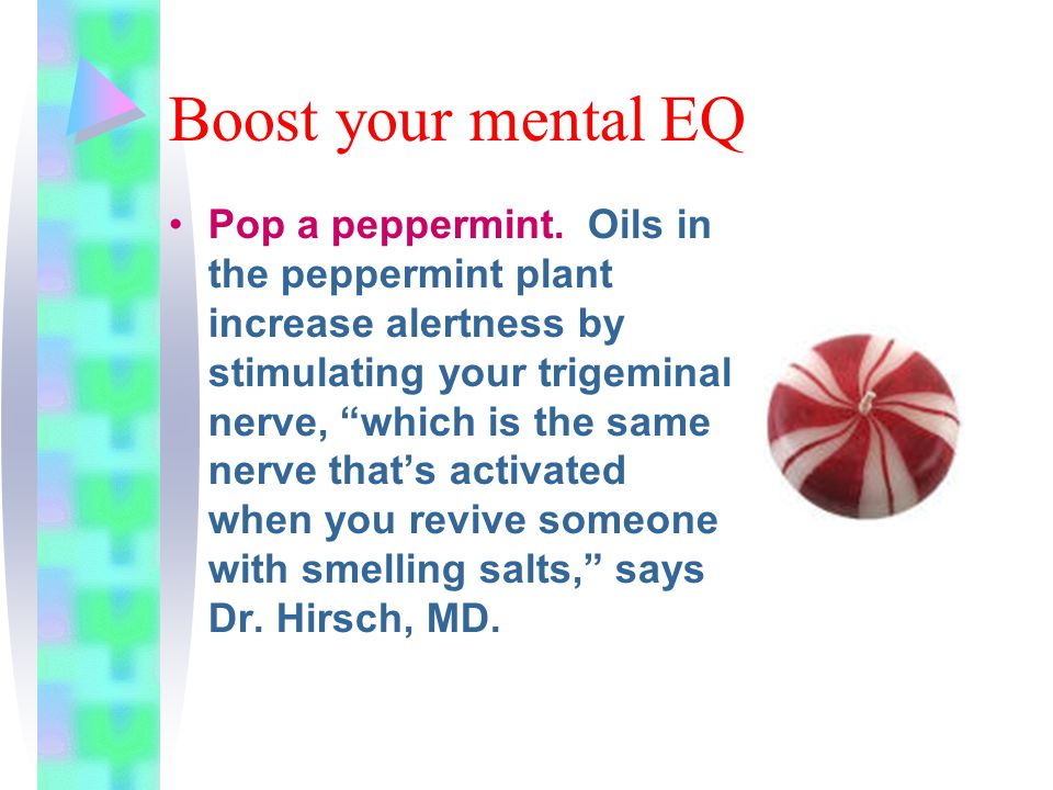 """Boost your mental EQ Pop a peppermint. Oils in the peppermint plant increase alertness by stimulating your trigeminal nerve, """"which is the same nerve"""